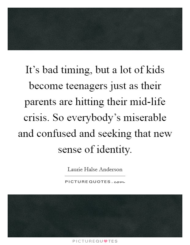 It's bad timing, but a lot of kids become teenagers just as their parents are hitting their mid-life crisis. So everybody's miserable and confused and seeking that new sense of identity Picture Quote #1
