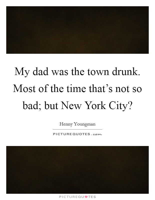 My dad was the town drunk. Most of the time that's not so bad; but New York City? Picture Quote #1
