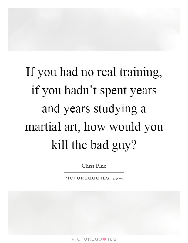 If you had no real training, if you hadn't spent years and years studying a martial art, how would you kill the bad guy? Picture Quote #1