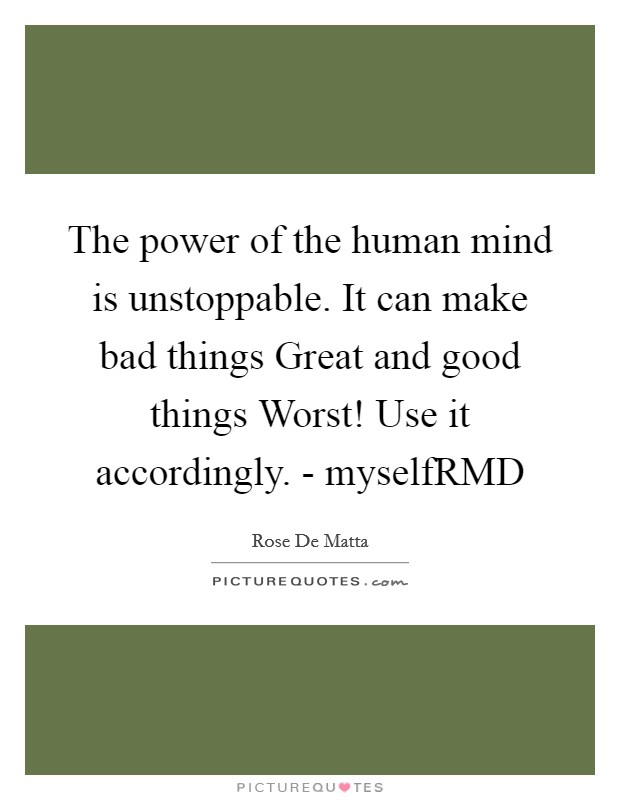 The power of the human mind is unstoppable. It can make bad things Great and good things Worst! Use it accordingly. - myselfRMD Picture Quote #1