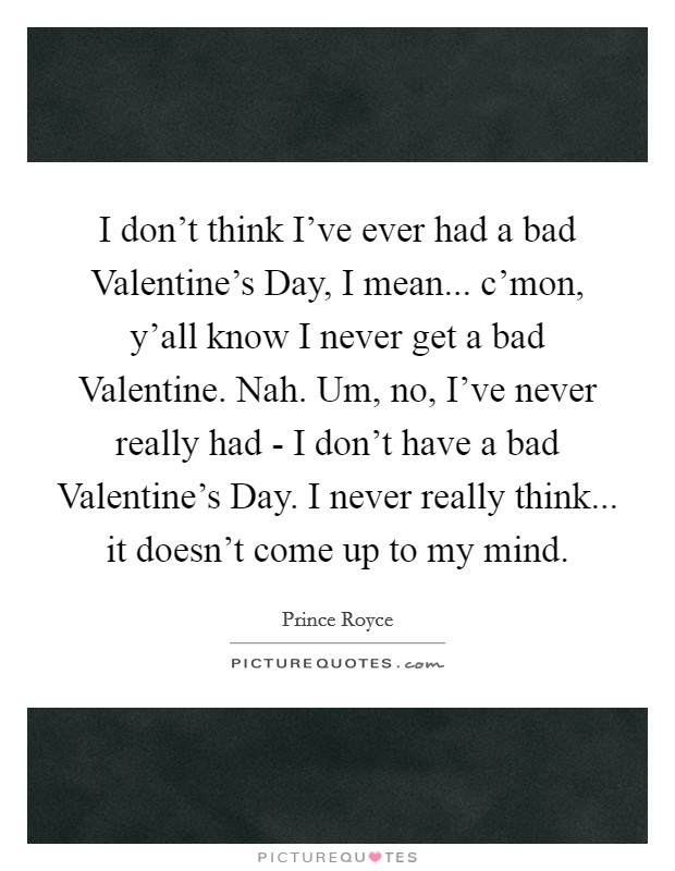I don't think I've ever had a bad Valentine's Day, I mean... c'mon, y'all know I never get a bad Valentine. Nah. Um, no, I've never really had - I don't have a bad Valentine's Day. I never really think... it doesn't come up to my mind Picture Quote #1