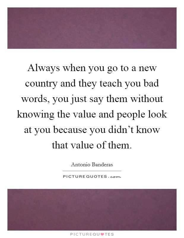 Always when you go to a new country and they teach you bad words, you just say them without knowing the value and people look at you because you didn't know that value of them Picture Quote #1