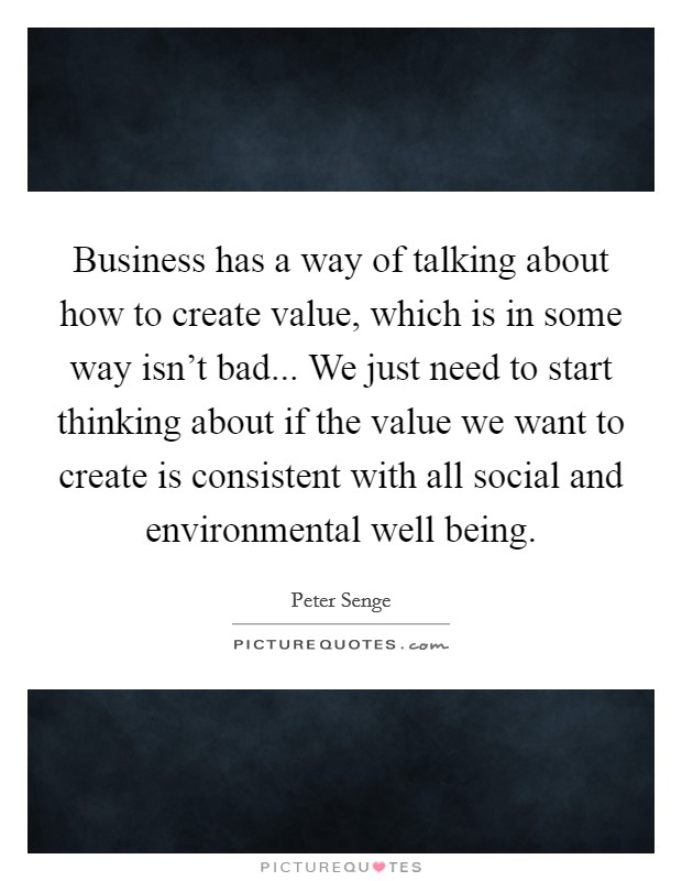 Business has a way of talking about how to create value, which is in some way isn't bad... We just need to start thinking about if the value we want to create is consistent with all social and environmental well being Picture Quote #1