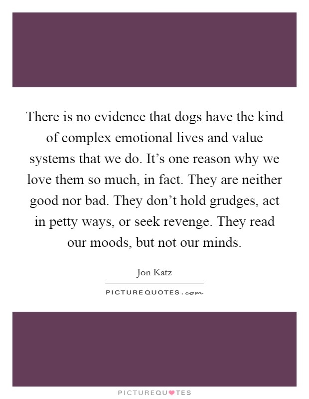 There is no evidence that dogs have the kind of complex emotional lives and value systems that we do. It's one reason why we love them so much, in fact. They are neither good nor bad. They don't hold grudges, act in petty ways, or seek revenge. They read our moods, but not our minds Picture Quote #1