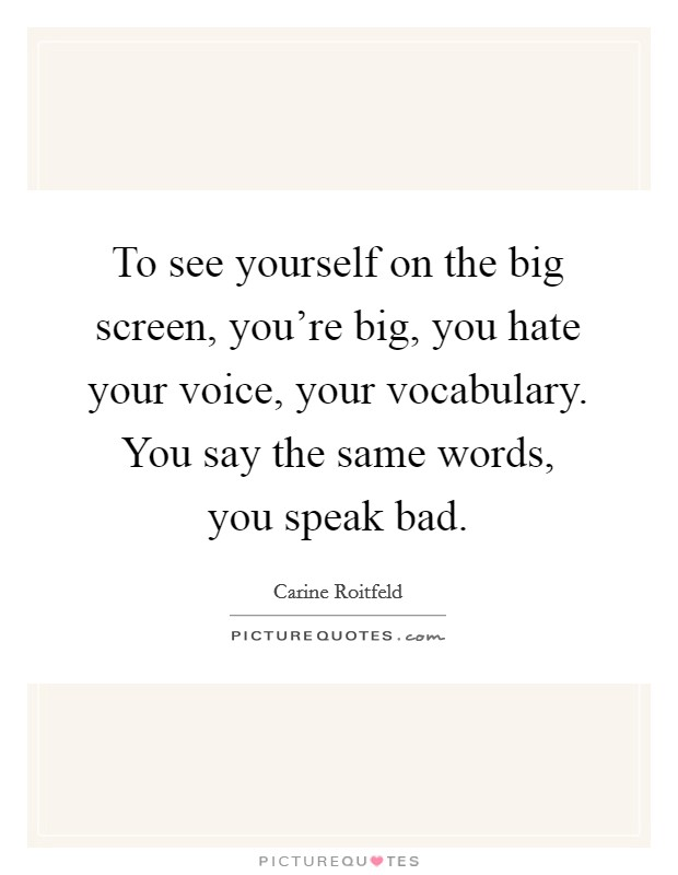 To see yourself on the big screen, you're big, you hate your voice, your vocabulary. You say the same words, you speak bad Picture Quote #1