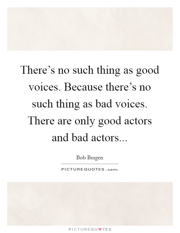 There's no such thing as good voices. Because there's no such thing as bad voices. There are only good actors and bad actors Picture Quote #1