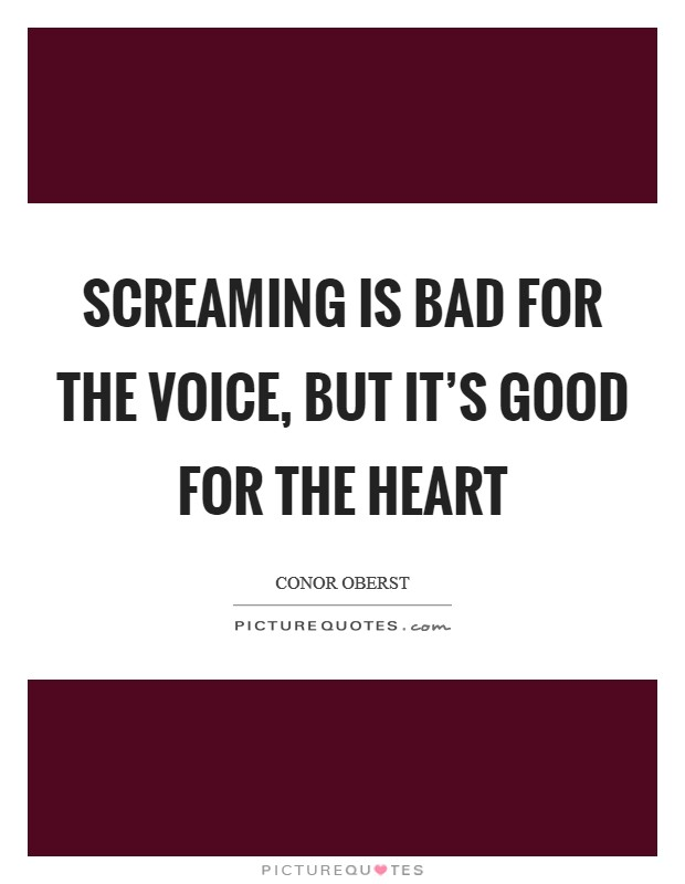 Screaming is bad for the voice, but it's good for the heart Picture Quote #1