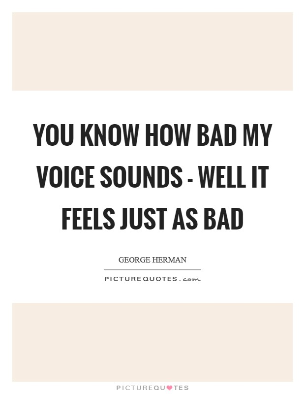 You know how bad my voice sounds - well it feels just as bad Picture Quote #1