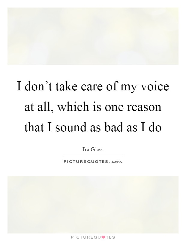 I don't take care of my voice at all, which is one reason that I sound as bad as I do Picture Quote #1