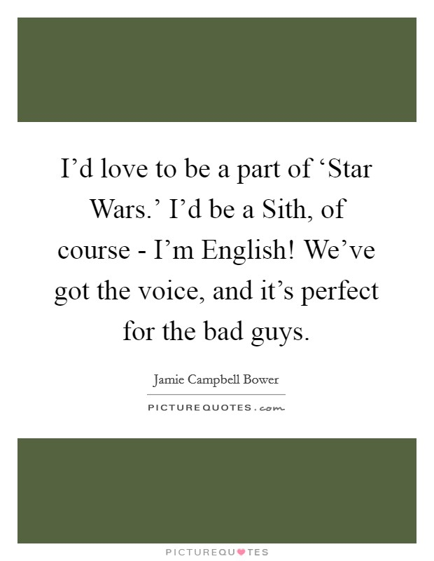 I'd love to be a part of 'Star Wars.' I'd be a Sith, of course - I'm English! We've got the voice, and it's perfect for the bad guys Picture Quote #1