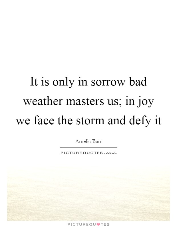 It is only in sorrow bad weather masters us; in joy we face the storm and defy it Picture Quote #1