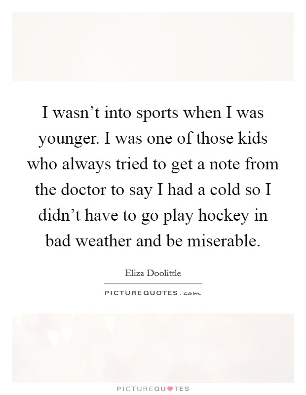 I wasn't into sports when I was younger. I was one of those kids who always tried to get a note from the doctor to say I had a cold so I didn't have to go play hockey in bad weather and be miserable Picture Quote #1