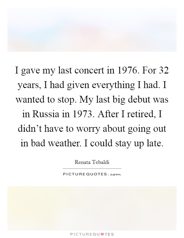 I gave my last concert in 1976. For 32 years, I had given everything I had. I wanted to stop. My last big debut was in Russia in 1973. After I retired, I didn't have to worry about going out in bad weather. I could stay up late Picture Quote #1