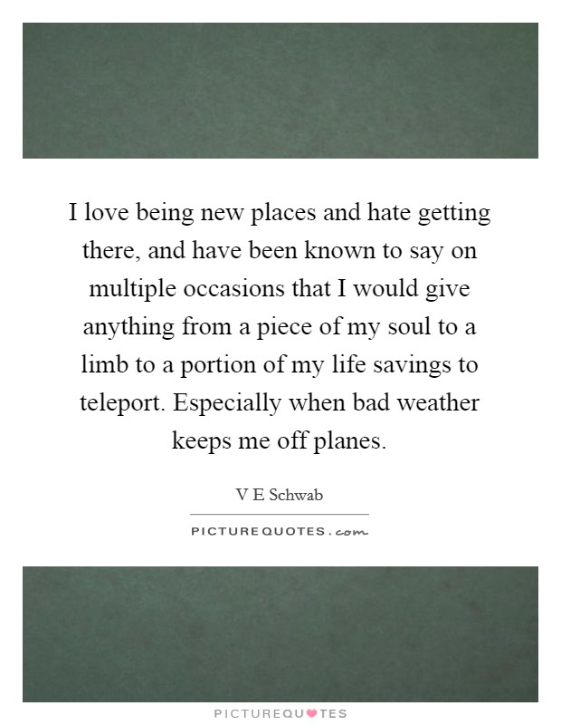 I love being new places and hate getting there, and have been known to say on multiple occasions that I would give anything from a piece of my soul to a limb to a portion of my life savings to teleport. Especially when bad weather keeps me off planes Picture Quote #1