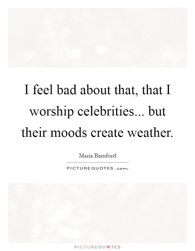 I feel bad about that, that I worship celebrities... but their moods create weather Picture Quote #1