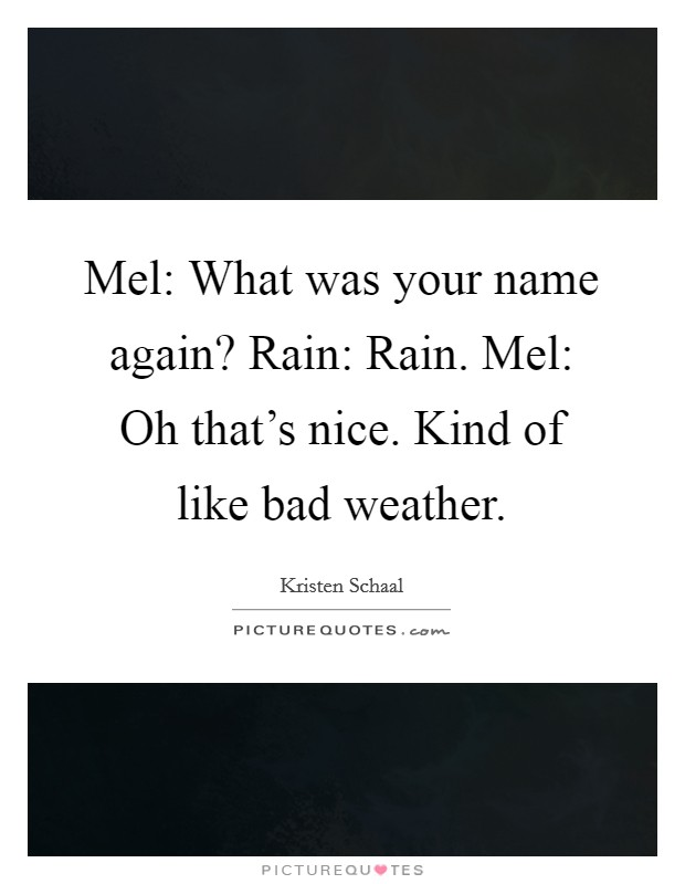 Mel: What was your name again? Rain: Rain. Mel: Oh that's nice. Kind of like bad weather Picture Quote #1