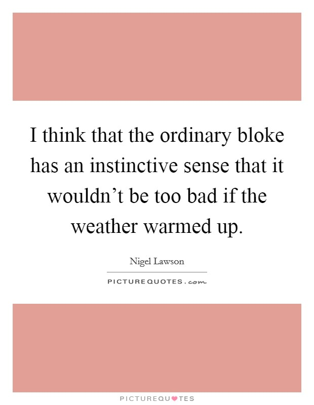 I think that the ordinary bloke has an instinctive sense that it wouldn't be too bad if the weather warmed up Picture Quote #1