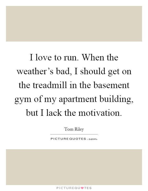 I love to run. When the weather's bad, I should get on the treadmill in the basement gym of my apartment building, but I lack the motivation Picture Quote #1