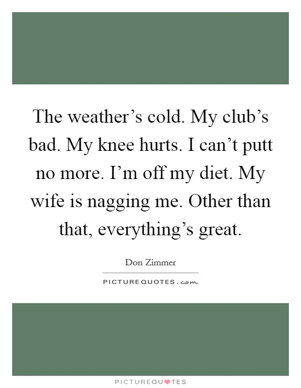 The weather's cold. My club's bad. My knee hurts. I can't putt no more. I'm off my diet. My wife is nagging me. Other than that, everything's great Picture Quote #1