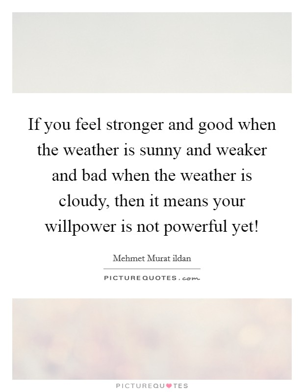 If you feel stronger and good when the weather is sunny and weaker and bad when the weather is cloudy, then it means your willpower is not powerful yet! Picture Quote #1