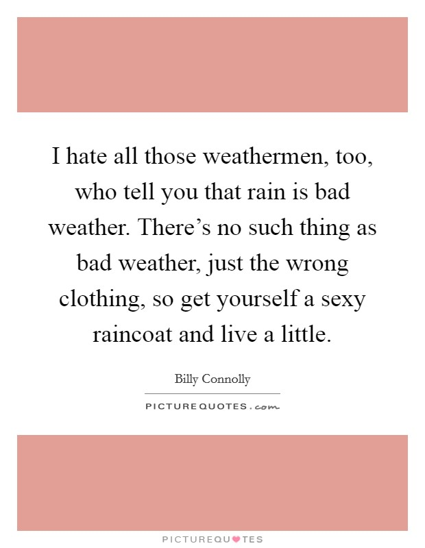 I hate all those weathermen, too, who tell you that rain is bad weather. There's no such thing as bad weather, just the wrong clothing, so get yourself a sexy raincoat and live a little Picture Quote #1