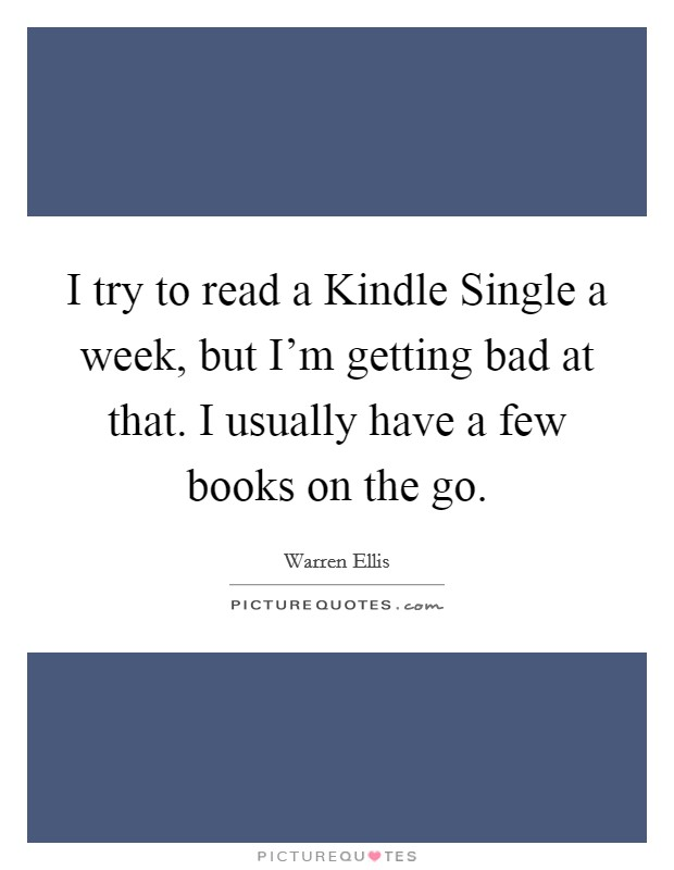 I try to read a Kindle Single a week, but I'm getting bad at that. I usually have a few books on the go Picture Quote #1