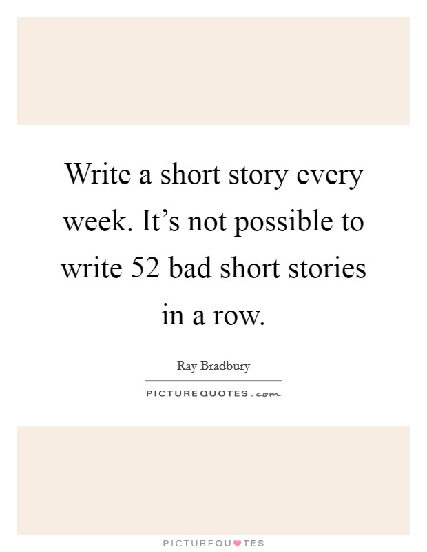 Write a short story every week. It's not possible to write 52 bad short stories in a row Picture Quote #1