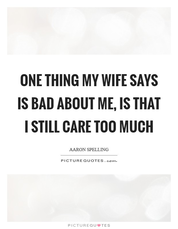 One thing my wife says is bad about me, is that I still care too much Picture Quote #1