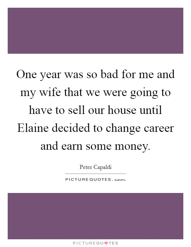 One year was so bad for me and my wife that we were going to have to sell our house until Elaine decided to change career and earn some money Picture Quote #1