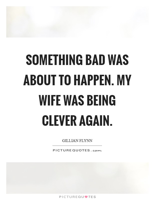 Something bad was about to happen. My wife was being clever again Picture Quote #1