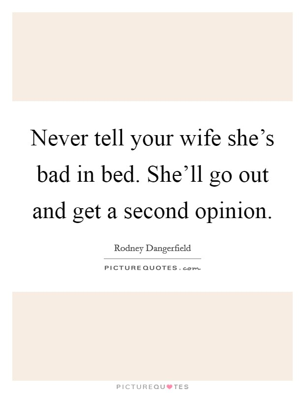 Never tell your wife she's bad in bed. She'll go out and get a second opinion Picture Quote #1