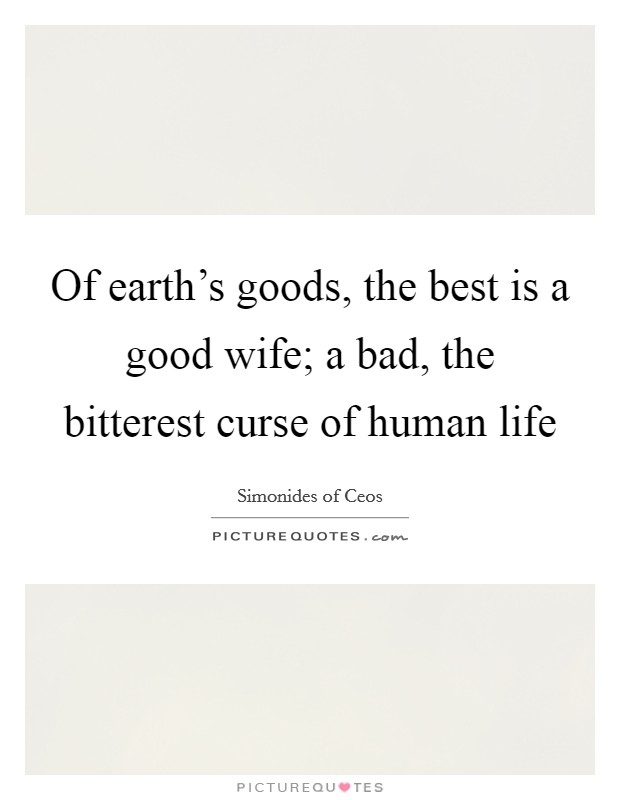 Of earth's goods, the best is a good wife; a bad, the bitterest curse of human life Picture Quote #1