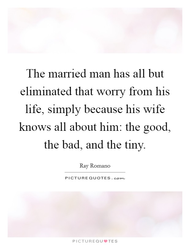The married man has all but eliminated that worry from his life, simply because his wife knows all about him: the good, the bad, and the tiny Picture Quote #1