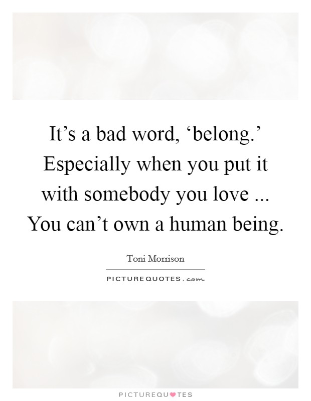 It's a bad word, 'belong.' Especially when you put it with somebody you love ... You can't own a human being Picture Quote #1