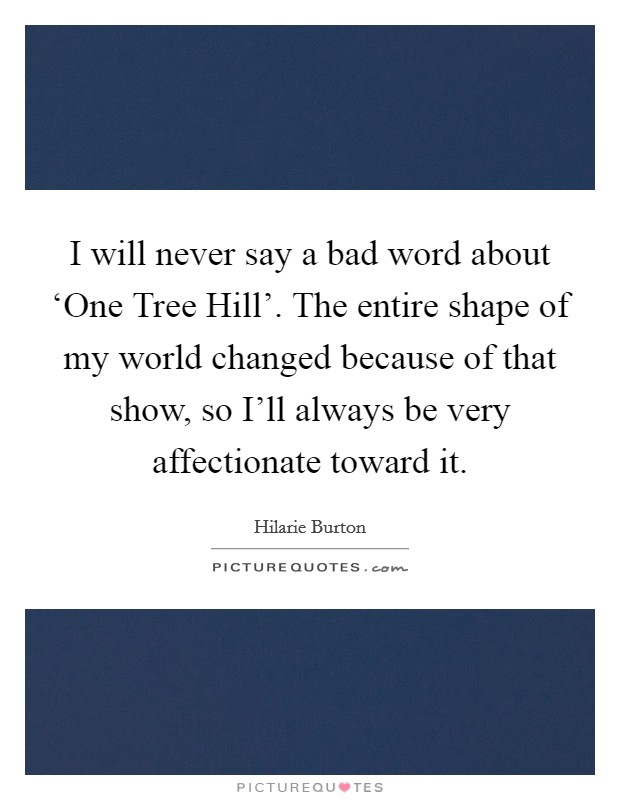 I will never say a bad word about 'One Tree Hill'. The entire shape of my world changed because of that show, so I'll always be very affectionate toward it Picture Quote #1