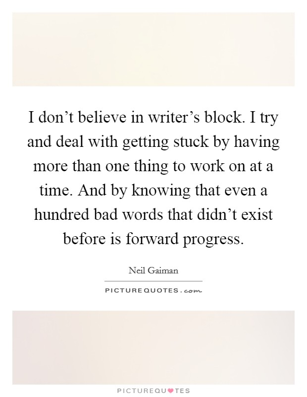 I don't believe in writer's block. I try and deal with getting stuck by having more than one thing to work on at a time. And by knowing that even a hundred bad words that didn't exist before is forward progress Picture Quote #1