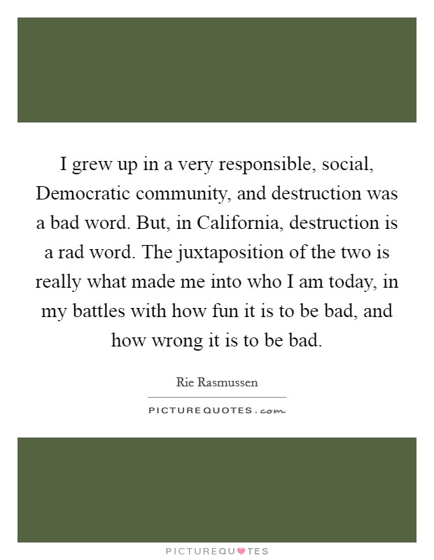 I grew up in a very responsible, social, Democratic community, and destruction was a bad word. But, in California, destruction is a rad word. The juxtaposition of the two is really what made me into who I am today, in my battles with how fun it is to be bad, and how wrong it is to be bad Picture Quote #1
