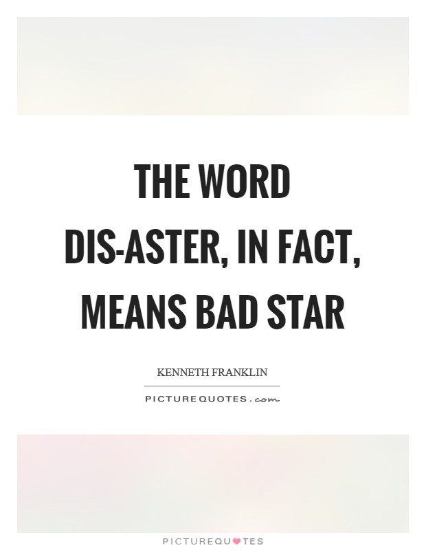 The word dis-aster, in fact, means bad star Picture Quote #1