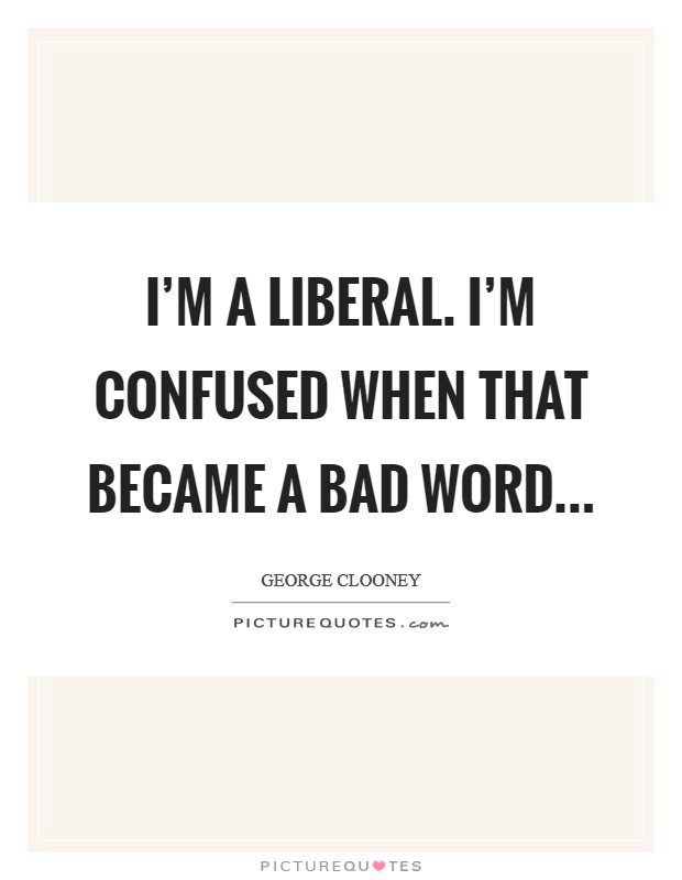 I'm a liberal. I'm confused when that became a bad word Picture Quote #1