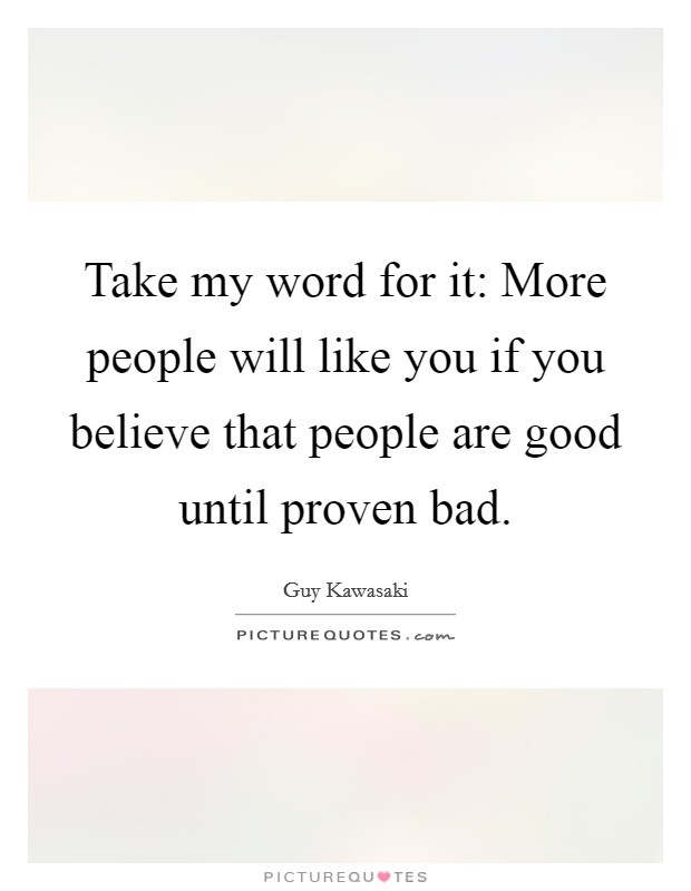 Take my word for it: More people will like you if you believe that people are good until proven bad Picture Quote #1