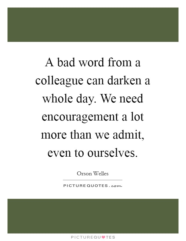 A bad word from a colleague can darken a whole day. We need encouragement a lot more than we admit, even to ourselves Picture Quote #1