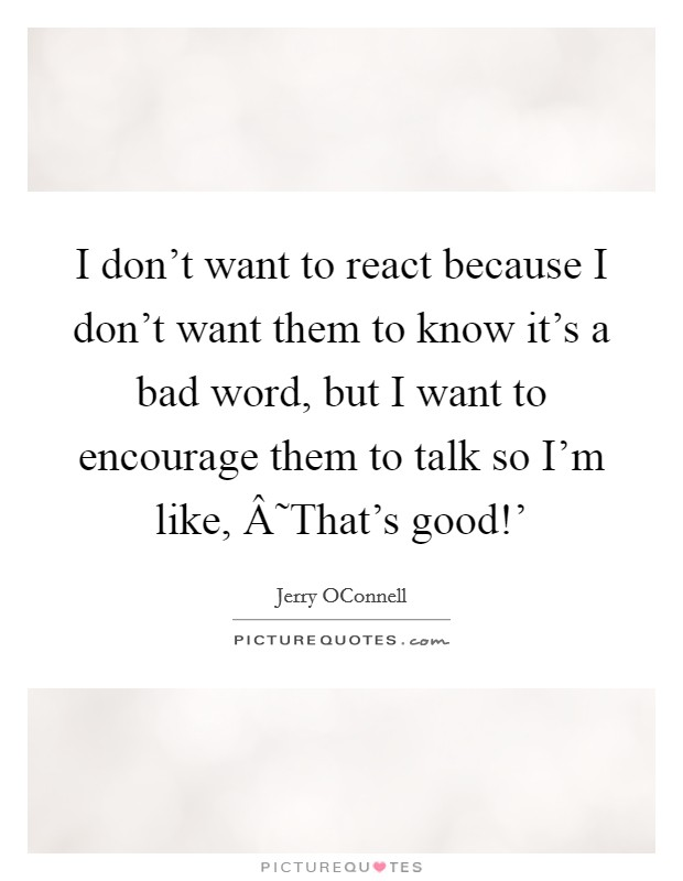 I don't want to react because I don't want them to know it's a bad word, but I want to encourage them to talk so I'm like, ˜That's good!' Picture Quote #1