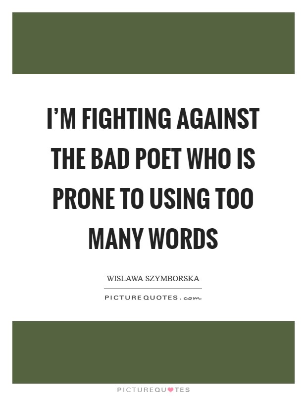 I'm fighting against the bad poet who is prone to using too many words Picture Quote #1