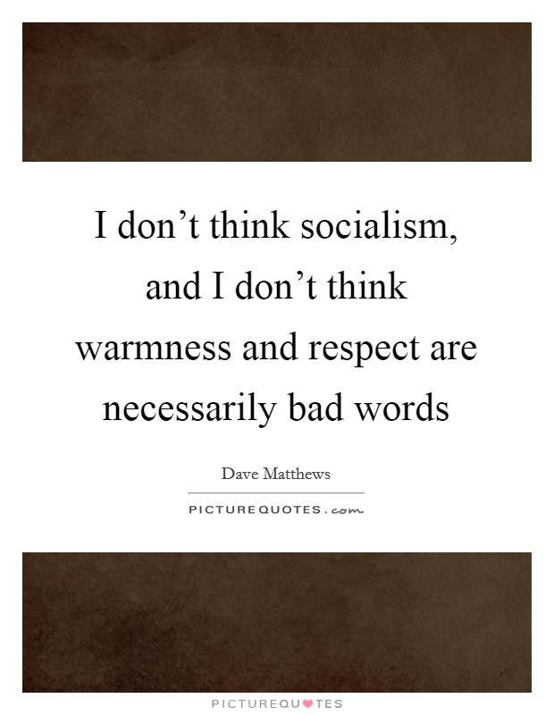 I don't think socialism, and I don't think warmness and respect are necessarily bad words Picture Quote #1