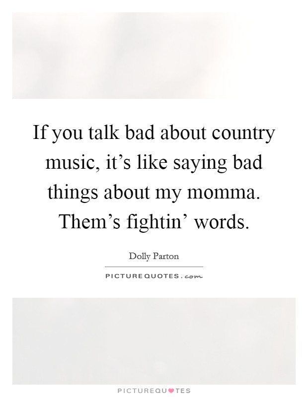 If you talk bad about country music, it's like saying bad things about my momma. Them's fightin' words Picture Quote #1