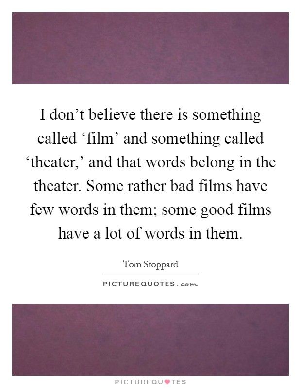 I don't believe there is something called 'film' and something called 'theater,' and that words belong in the theater. Some rather bad films have few words in them; some good films have a lot of words in them Picture Quote #1
