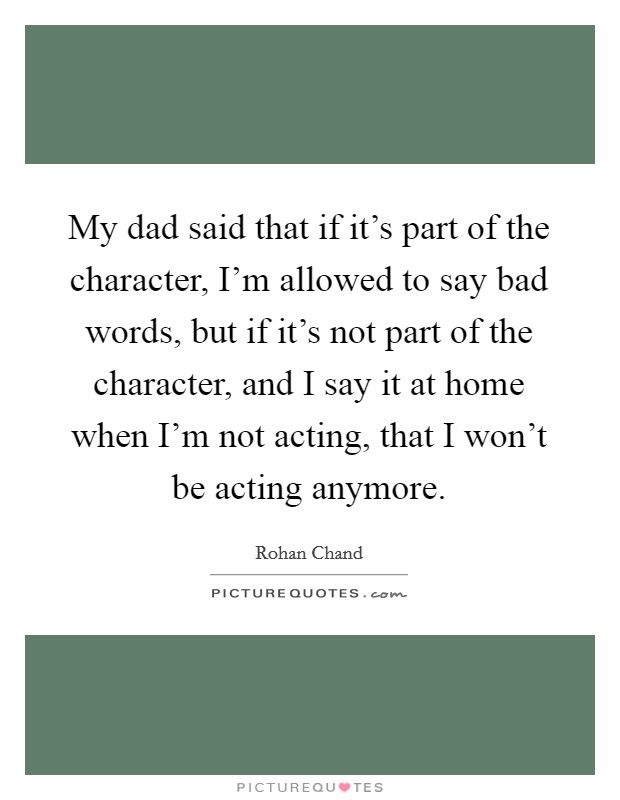 My dad said that if it's part of the character, I'm allowed to say bad words, but if it's not part of the character, and I say it at home when I'm not acting, that I won't be acting anymore Picture Quote #1