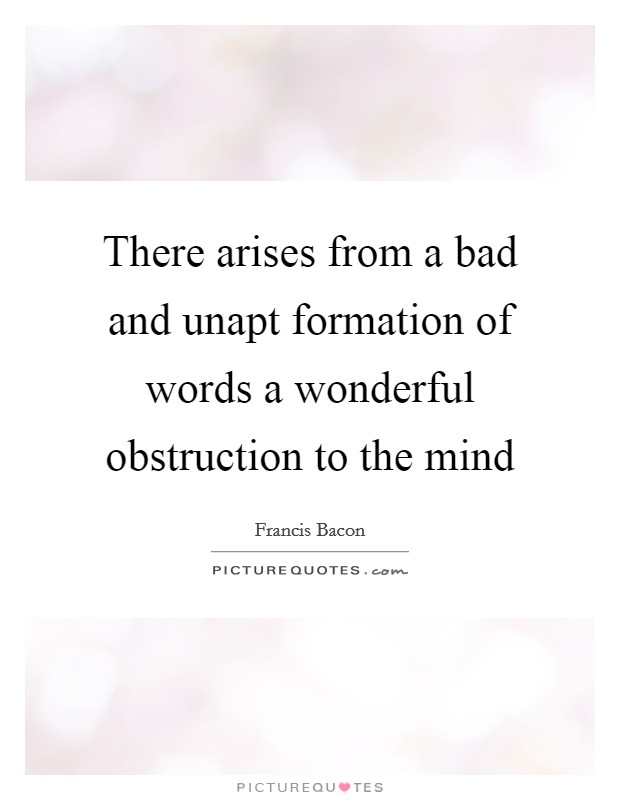 There arises from a bad and unapt formation of words a wonderful obstruction to the mind Picture Quote #1