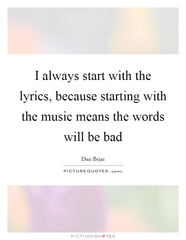 I always start with the lyrics, because starting with the music means the words will be bad Picture Quote #1