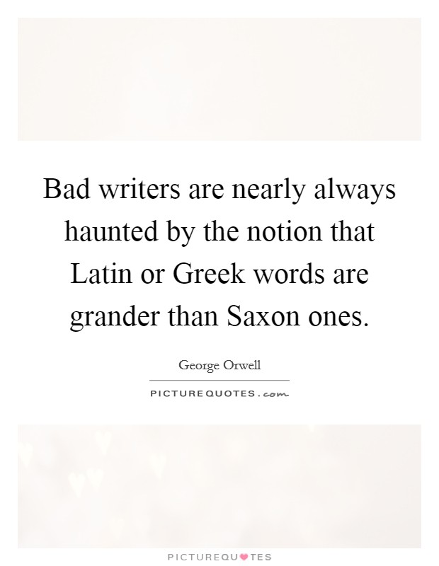 Bad writers are nearly always haunted by the notion that Latin or Greek words are grander than Saxon ones Picture Quote #1